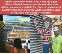 https://t.co/oF4JZnt5Wc: Indiana construction worker Jason Haney hid a giant  Where's Waldo?' cutout all over his work site for the  children in a nearby hospital to find. Once he received word  that they'd found him, he moved Waldo to another location  so they could start looking for him again https://t.co/oF4JZnt5Wc