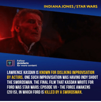 Facts, Han Solo, and Memes: INDIANAJONES/STAR WARS  Follow  ONEMA  ACTS  @cinfacts  for more content  LAWRENCE KASDAN IS KNOWN FOR DISLIKING IMPROVISATION  BY ACTORS. ONE SUCH IMPROVISATION WAS HAVING INDY SHOOT  THE SWORDSMAN. THE FINAL FILM THAT KASDAN WROTE FOR  FORD WAS STAR WARS: EPISODE VII THE FORCE AWAKENS  (2015), IN WHICH FORD IS KILLED BY A SWORDSMAN. Saddest part? Chewie's roar of pain. Which Ford' role is better: Indiana Jones or Han Solo? Your thoughts?⠀⠀ -⠀⠀ Follow @cinfacts for more facts