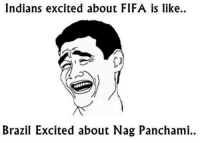 :v: Indians excited about FIFA is like..  Brazil Excited about Nag Panchami. :v
