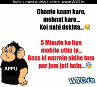 Boo, Memes, and India: India's most guirky t-shirts: www.WYO.in  Ghanto kaam karo,  mehnat Karo...  Koi nahi dekhta...  5 Minute ke liye  mobile utha lo...  Boss ki nazrain sidhetum  par jum jati hain.  APPU  WOing Boos Ki Bossuri!