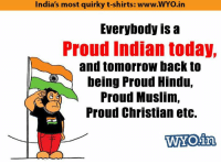 Memes, India, and Indian: India's most quirky t-shirts: www.WYo.in  Everybody is a  Proud Indian today,  and tomorrow back to  being Proud Hindu,  Proud Muslim,  Proud Christian etc.  in  WYO Happy Republic Day