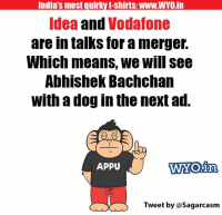 abhishek bachchan: India's most quirky t-shirts: WWW.WYO in  Idea and  Vodafone  are in talks for amerger.  Which means, we Will see  Abhishek Bachchan  With a dog in the next ad.  APPU  WWW YO.in  Tweet  by Sagarcasm