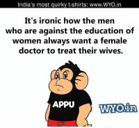 Doctor, Ironic, and Memes: India's most quirky t-shirts: www.WYO.in  It's ironic how the men  who are against the education of  women always want a female  doctor to treat their wives.  APPU  in