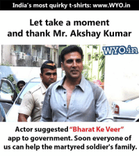 "Family, Memes, and Soldiers: India's most quirky t-shirts: www.WYo.in  Let take a moment  and thank Mr. Akshay Kumar  WYOain,  Actor suggested  ""Bharat Ke Veer  app to government. Soon everyone of  us can help the martyred soldier's family. Akshay Kumar also recently donated Rs 1 Crore to the families of the martyred CRPF personnel"