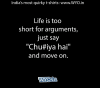 "Life, Memes, and Rude: India's most quirky t-shirts: www.WYO.in  Life is too  short for arguments,  just say  ""ChuHiya hai""  and move on Move on... O:)   — Products shown: Lo Khada Ho Gaya T-Shirt, Mere Paas Maal Hai T-Shirt and Zindagi Rude V Neck T-shirt."
