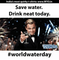 ;): India's most quirky t-shirts: www.WYo.in  Save water.  Drink neat today.  WNOin  ;)