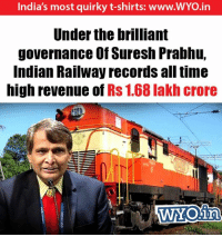 lakh: India's most quirky t-shirts: www.WYO.in  Under the brilliant  governance Off Suresh Prabhu,  Indian Railway records all time  high revenue of Rs 1.68 lakh crore  WYONin