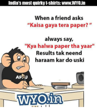 "Sher ki dahad hai pyare...: India's most quirky t-shirts: WWW.WYO.in  When a friend asks  ""Kaisa gaya tera paper?  always say,  ""Kya halwa paper tha yaar""  Results tak neend  haraam kar do uski  AP U  WAY Oina  I l I I I I Sher ki dahad hai pyare..."
