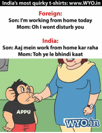 Memes, 🤖, and Disturbed: India's most quirky t-shirts: www.WYOin  Foreign:  Son: I'm working from home today  Mom: Oh I wont disturb you  India:  Son: Aaj mein work from home kar raha  Mom: Toh ye le bhindi kaat  APPU  WYOinn Tweet by @Ojasism