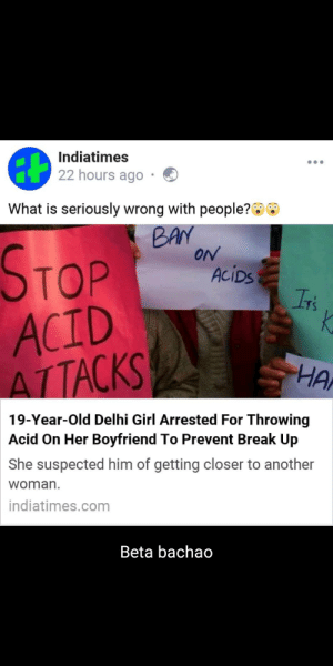 Irs, Break, and Girl: Indiatimes  22 hours ago  What is seriously wrong with people?  BAN  ON  STOP  ACID  ATTACKS  AciDs  Ir's  K  HA  19-Year-Old Delhi Girl Arrested For Throwing  Acid On Her Boyfriend To Prevent Break Up  She suspected him of getting closer to another  woman  indiatimes.com  Beta bachao Talk about protective