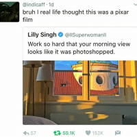 what: indicaff 1  bruh real life thought this was a pixar  film  Lilly Singh  allSuperwomanll  Work so hard that your morning view  looks like it was photoshopped.  152K  tt 59.1K  57 what
