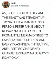 Children, Disney, and Peter Pan: indie  @INDIEWAS HERE  uM, BELLE FROM BEAUTY AND  THE BEAST WAS STRAIGHT UP  TRYNA FUCK A MAN BEAR PIG  PERSON, PETER PAN IS ABOUT  KIDNAPPING CHILDREN, ERIC  FROM LITTLE MERMAID TRIED TO  SMASH A HALFFISH LADY AND  EVERY1 WAS FINE W THT BUT PPL  ARE UPSET BC ONE DISNEY  CHARACTER IS GONNA BE GAY??!  RiGHT OKaY @childhoodmemorie.s