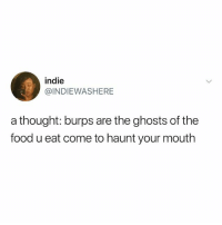 Food, Memes, and Thought: indie  @INDIEWASHERE  a thought: burps are the ghosts of the  food u eat come to haunt your mouth U ever hiccup so hard it makes u puke