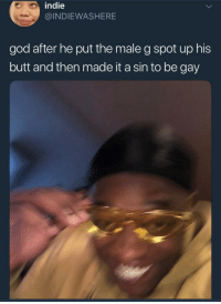 it be your own Creator (via /r/BlackPeopleTwitter): indie  @INDIEWASHERE  god after he put the male g spot up his  butt and then made it a sin to be gay it be your own Creator (via /r/BlackPeopleTwitter)