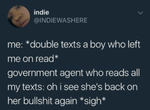 Dank, Memes, and Target: indie  @INDIEWASHERE  me: *double texts a boy who left  me on read*  government agent who reads all  my texts: oh i see she's back on  her bullshit again *sigh* DOT DOT DOT by hootersbutwithcats FOLLOW HERE 4 MORE MEMES.