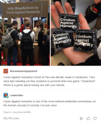 """card against humanity: Indie Mega Buttons by  Cards Against Humanity  Condom  Against  Humani  ondom  condom  umani  NAgainst  theoneandonlysputnick  Cards Against Humanity's booth at Pax was literally made of cardboard. They  were also handing out free condoms to promote their new game """"Clusterfuck"""".  Which is a game about having sex with your friends.  coastrobbo  Cards Against Humanity is one of the most satirical existential Commentary on  the human concept of comedy I've ever seen  Source: sexy sloucher666  262,199 notes"""