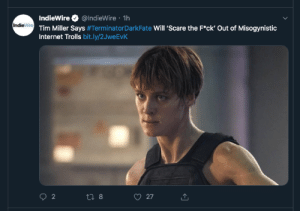 cheermeupthankyou:  This is the headline I need for tonight and it's essential and beautiful: IndieWire @IndieWire 1h  IndieWre Tim Miller Says #Terminator DarkFate Will 'Scare the F*ck' Out of Misogynistic  Internet Trolls bit.ly/2JweEvK  2  27  t8 cheermeupthankyou:  This is the headline I need for tonight and it's essential and beautiful