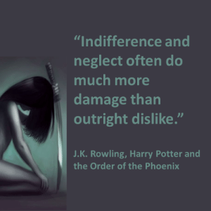 "Harry Potter, Phoenix, and J. K. Rowling: ""Indifference and  neglect often do  much more  damage than  outright dislike.""  J.K. Rowling, Harry Potter and  the Order of the Phoenix"