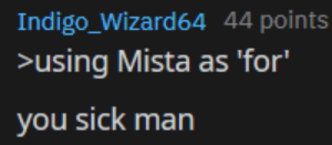 Sick, Yes, and Wizard: Indigo_Wizard 64 44 points  >using Mista as 'for'  you sick man Yes, it was meant to be
