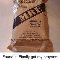 Bad, Memes, and Freedom: individual  MENU 2  CRAYONN  USMC EDETION  MULLINS SC2574-3004  us GovERNMENT PROPERTY  COMMERCIAL BESALE IS UNLAWFUIL  SLESS RATION HEATERS ARE PROHIBITED Gi  IES  UNLESS SEALED IN ORIGINAL MRE MERU BAD  Found it. Finally got my crayons @redneckfrank03 found your MRE for flag day freedom fest next year!