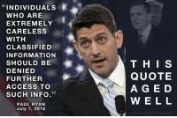 Via The Resistance: INDIVIDUALS  WHO ARE  EXTREMELY  CARELESS  WITH  CLASSIFIED  INFORMATION  SHOULD BE  DENIED  FURTHER  ACCESS TO  33  SUCH INFO  PAUL RYAN  July 7, 2016  THIS  QUOTE  A G E D  W E L L  RESIST Via The Resistance