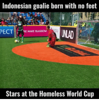 Dank, 🤖, and Feet: Indonesian goalie born with no feet  PECT  PLE MAKE GLASGOW  Stars at the Homeless World Cup Check out UNILAD Football for more! ⚽️