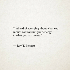 "Energy, Control, and Create: '""Indtead of worrying about what you  cannot control shift your energy  to what you can create.""  Roy T. Bennett"
