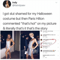 "Halloween, Life, and Lol: indy  @itsindysev  I got slut shamed for my Halloween  costume but then Paris Hilton  commented ""that's hot"" on my picture  & literally that's it that's the story  this picture, never change  40m Reply  aashleystansoll & yet again, you  win at life  29m Reply  maddi dimic  parishilton. That's hot  15m 10 likes Reply  julia-hoover-MMA  14m Reply  cactusmeadow Goddess also  11m Roply  miranda.wanker you're perfect g  Paris literally commented OMG  omg  6m Reply lol"