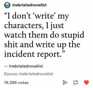 ": inebriatednovelist  ""I don't 'write' my  characters, I just  watch them do stupid  shit and write up the  incident report.'  Inebriatednovelist  Source: inebriatednovelist  19.396 notes"