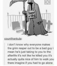 my brother just asked for a shoutout what kinda disrespect: Ineed  a Hug  countfrankula:  i don't know why everyone makes  the grim reaper out to be a bad guy i  mean he's just taking to you to the  afterlife it's not like he killed you it's  actually quite nice of him to walk you  there imagine if you had to go alone my brother just asked for a shoutout what kinda disrespect