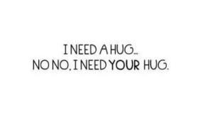 Hug, No No, and  No: INEED A HUG  NO NO, I NEED YOUR HUG