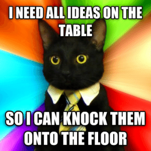25 Business Cat Memes #sayingimages #businesscatmemes #businesscat #memes #funnymemes: INEED ALL IDEASON THE  TABLE  SOICAN KNOCK THEM  ONTO THE FLOOR 25 Business Cat Memes #sayingimages #businesscatmemes #businesscat #memes #funnymemes
