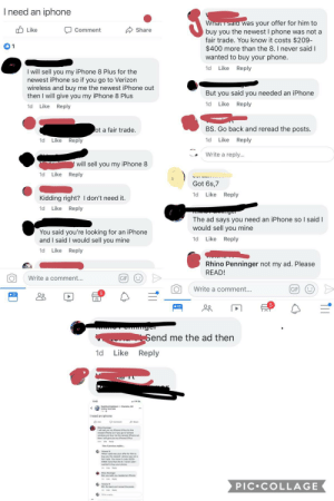Found this gem today. Neither of these people were the original poster. It's a hot mess.: Ineed an iphone  What sala was your offer for him to  Like  Share  Comment  buy you the newest I phone was not a  fair trade. You know it costs $209-  $400 more than the 8. I never said I  1  wanted to buy your phone.  Like  1d  Reply  I will sell you my iPhone 8 Plus for the  newest iPhone so if you go to Verizon  wireless and buy me the newest iPhone out  then I will give you my iPhone 8 Plus  But you said you needed an iPhone  Like  Reply  1d  Like Reply  1d  back and reread the posts  BS  ot a fair trade  Like  Reply  1d  Like  Reply  1d  Write a reply...  will sell you my iPhone 8  1d  Like  Reply  Got 6s,7  Like  1d  Reply  Kidding right? I don't need it.  Reply  1d  Like  ger  The ad says you need an iPhone so I said I  would sell you mine  You said you're looking for an iPhone  and I said I would sell you mine  1d  Like  Reply  Like  Reply  1d  Rhino Penninger not my ad. Please  READ!  Write a comment...  GIF  Write a comment...  GIF  Oo  ge  Send me the ad then  Like Reply  1d  Ineed an iphone  O Comment  w sell you hy sne aPAs Tor te  wireless and buy me the newest iPhone out  y iPhone 8 Plus  PIC COLLAGE  ty Found this gem today. Neither of these people were the original poster. It's a hot mess.