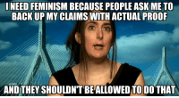 "Bad, Dogs, and Drinking: INEED FEMINISM BECAUSE PEOPLE ASKMETO  BACK UP MY CLAIMS WITH ACTUAL PROOR  AND THEY SHOULDN'T BE ALLOWED TO DO THAT <p><a href=""http://it-goes-both-ways.tumblr.com/post/102806895893/tenaflyviper-moitesquib-when-i-tell-you-to"" class=""tumblr_blog"">it-goes-both-ways</a>:</p>  <blockquote><p><a class=""tumblr_blog"" href=""http://tenaflyviper.tumblr.com/post/102752603735/moitesquib-when-i-tell-you-to-stop-making-rape"">tenaflyviper</a>:</p> <blockquote> <p><a class=""tumblr_blog"" href=""http://moitesquib.tumblr.com/post/102410696963/when-i-tell-you-to-stop-making-rape-jokes-i"">moitesquib</a>:</p> <blockquote> <p>when i tell you to stop making rape jokes, i shouldn't have to use my own rape as a reason why</p> <p>when i ask you to please stop making moves one me, i shouldn't have to use my own abuse as a reason why</p> <p>when i tell you how your actions towards girls are harmful and unfair, i shouldn't nee to tell you my horrible experiences as a reason why.</p> <p>it should be enough i asked you nicely to stop.</p> </blockquote> <p>Okay, for starters…</p> <ol><li><strong>What you just posted has<em> nothing</em> to do with the image.</strong>  The image is referring to the fact that <a href=""http://www.reddit.com/r/KotakuInAction/comments/2jjtv7/brianna_wus_jigsaw_threat_macro_exposed_image_is/"">Brianna Wu was caught red-handed as having sent death threats <em>to herself</em></a>, and refuses to show anything that may prove otherwise.  This also goes hand-in-hand with the numerous instances of completely made-up bullshit that floats around on this site that later ends up being completely disproven, such as <a href=""http://untrue-posts.tumblr.com/post/80240672599/dropmycumberbritches-georgian-first-grader"">the alleged case of the little girl in Georgia sexually assaulted on the playground</a>:  Not only was it <a href=""http://hedgehogula.tumblr.com/post/80253960733/just-a-short-3-image-story-about-keeping-it-real"">a lie</a> (which <a href=""http://tenaflyviper.tumblr.com/post/92716174150/leighvemealone-i-admit-it-i-lied-about-the"">even the blog owner later admitted to</a>), but it has since been found that <a href=""http://www.reddit.com/r/TumblrInAction/wiki/satiretumblrs#wiki_vegetable.28igh.29s.21"">the blog it originated from was a troll blog to begin with</a>.<br/><br/>People have a right to be wary of the claims of women, just as much as they have a right to be wary of the claims of ANYONE, <em>regardless</em> of gender.  It has nothing to do with ""sexism"" or ""misogyny"", as much as the fact that being a woman (as designated at birth, or otherwise) is <em>not</em> an excuse for facing the consequences of one's actions, nor an excuse to avoid VALIDATING ONE'S CLAIMS.  And, as a woman, I'm frankly not at all happy about people having to BE more wary of women these days, simply because some women have decided to abuse the term of ""feminism"" as a vehicle through which to demand unnecessary changes on the grounds of little more than glorified fear mongering and propaganda.<br/><br/></li> <li><strong>As cruel as this may sound, you have <em>zero</em> jurisdiction over what other people are ""allowed"" to joke or talk about. </strong> Yes, you can tell someone to stop, but <em>that doesn't mean it's going to happen</em>.  One of these days, you're going to have to learn to ignore things that bother you, or simply remove yourself from that situation, because <strong>real life does not have an ""ignore"" feature</strong>.  The best thing you can do for yourself is to just get up, and walk away.  You leave what is bothering you behind you, and hopefully, that may also get the message across that you don't wish to hear what they're saying.<br/><br/>If we tried to sanitize the world of everything that someone, somewhere, deemed ""offensive"", or anything that made them ""uncomfortable"", there would likely be no world left to live in.  There are even people in this world genuinely afraid of the depth marker lines painted on the bottom of swimming pools.  I get weirded out if I have to drink out of a clear glass with images on the outside that can be seen from the inside, even though I'm fully aware of how incredibly <em>stupid</em> that is (perhaps megalohydrothalassophobia is partly to blame).   I'm incredibly uncomfortable around large dogs, but you don't see me going around screaming at dog owners to put their pets to sleep, nor demanding that printed drinking glasses should no longer be manufactured.  <strong>What happened to you is a travesty that cannot be undone, but you must understand that you share this earth with over 7 billion other human beings, and they are all different than you.</strong>  This includes people that use humor as a coping mechanism, in order to alleviate the fear they have.  If you can joke about something, you strip it of the power to control you, and determine how you live your life.</li> </ol><p>Bad things happen, and they often happen to good people.  Hell, my older sister literally exists BECAUSE of rape.  However, we simply cannot be trying to determine how other human beings are able to express themselves.  Hurt feelings are not justification for such censorship.  <strong>Our rights do NOT end where your feelings begin.</strong>  <strong>Constitutional rights exist BECAUSE of feelings.  Rights exist in order to keep feelings from interfering with life, liberty, and LAW.</strong></p> <p><strong>When we see people say things such as ""Your rights end where my feelings begin"", it is the first step towards going back to a time where people could be put to death simply because their neighbor accused them of witchcraft.</strong></p> </blockquote> <p>What's the betting that whenever she hears people on SVU/CSI type programmes try to bully suspects into confessing or gloat at those found guilty by teasing them about their future cell-mate ""Bubba"" and tell him to keep his back to the wall, don't drop the soap etc she either laughs or doesn't even notice? Because the brutal rapes of men that account for more than half the victims, are so accepted, genuinely encouraged, and ignored by the prison system that practically no but the victims would be sensitive to it. Worst of all, those in for petty/victimless crimes (such as smoking a joint for pain relief) and the falsely accused make up a disproportionate number of victims since they'd be the least prepared for a violent environment, so it's likely they did nothing that anyone could use to justify their trauma.</p> <p>Are people just supposed to know when someone's interested? Or is she advocating that only women be allowed to make the first move? Given where the feminist lobby is going, they'll only be the only ones allowed to make any moves at all, basically the equivalent of legally requiring men do the starfish. And if no one is allowed to ask anyone out for fear of ""triggering"" them and silent cues are rape, how the hell are relationships supposed to work?</p> <p>It makes sense to want to know why something is supposedly offensive or wrong, that way they can correct it, classic human behaviour to learn and adapt. If they can't even be arsed telling people why they should stop, they'll have no reason to and so, unless they are prepared to stop doing doing everything that someone says they don't like up to and including breathing, will continue doing it. I can extrapolate from this that they don't want it to stop.</p> <p>My sister and I both exist because of rape as well, mother had a thing for unconscious men and used people's apathy towards male victims to brag about it without censure.</p></blockquote>"