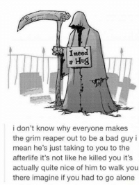 grim reapers: Ineed  Hug  i don't know why everyone makes  the grim reaper out to be a bad guy i  mean he's just taking to you to the  afterlife it's not like he killed you it's  actually quite nice of him to walk you  there imagine if you had to go alone