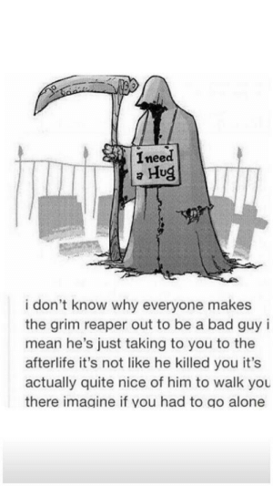 grin reaper is very nice: Ineed  Hug  i don't know why everyone makes  the grim reaper out to be a bad guy i  mean he's just taking to you to the  afterlife it's not like he killed you it's  actually quite nice of him to walk you  there imagine if you had to go alone grin reaper is very nice