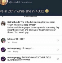 """Deep Throat, God, and Memes: @ineedaknewname  we  in 2017 while she in 4032  itstrapb.ndz The only dick sucking tip you need.  """"Hum while you deep throat""""  Its impossible to gag or throw up while humming. Try  it right now. Hum and stick your finger down your  throat. You won't gag  lul.loser OH SHIT  1m Reply  metroganggg oh my god...  34s Reply  metroganggg SO WHO WANTS THEIR DICK  SUCKED????????????? Y'all I tried it and I didn't gag I can't believe it now I just gotta go find me a dick real quick"""
