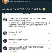 """Deep Throat, God, and Memes: @ineedaknewname  we in 2017 while she in 4032  itstrapb.ndz Theonly.dick sucking tip you need.  """"Hum while you deep throat""""  Its impossible to gag or throw up while humming. Try  it right now. Hum and stick your finger down your  throat. You won't gag  lul.loser OH SHIT  1m Reply  metroganggg oh my god..  34s Reply  metroganggg SO WHO WANTS THEIR DICK  SUCKED?????????????  27s Reply oh cool"""