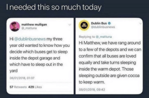 All buses are loved equally: Ineeded this so much today  Dublin Bus  @dublinbusnews  matthew mulligan  mattuna  Replying to @ mattuna  Hi Matthew, we have rang around  Hi@dublinbusnews my three  year old wanted to know how you  decide which buses get to sleep  to a few of the depots and we can  confirm that all buses are loved  inside the depot garage and  equally and take turns sleeping  which have to sleep out in the  inside the warm depot. Those  yard  sleeping outside are given cocoa  to keep warm  06/01/2018, 01:07  57 Retweets 429 Likes  08/01/2018, 09:42 All buses are loved equally