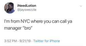 """Yo bro can I clock out early?"": iNeedLotion  @jayswezzle  I'm from NYC where you can call ya  II  manager ""bro""  3:52 PM 9/21/19 Twitter for iPhone ""Yo bro can I clock out early?"""