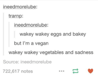 Im A Vegan: ineedmorelube  trarnp:  ineedmorelube:  wakey wakey eggs and bakey  but I'm a vegan  wakey wakey vegetables and sadness  Source: ineedmorelub  722,617 notes
