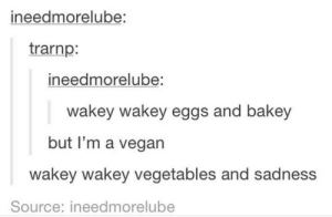 Vegetables and Sadness: ineedmorelube:  trarnp:  ineedmorelube  wakey wakey eggs and bakey  but I'm a vegan  wakey wakey vegetables and sadness  Source: ineedmorelube Vegetables and Sadness