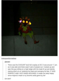 zelda game: ineloguentformalities:  acear  There was the COOLEST skull kid cosplay at AX. It was around 11 pm  so it was dark and there wasn't alot of people out. I looked up and  saw this guy sitting on a high ledge with his mask lit up just silently  staring down at us, bobbing his head and swinging his feet. IT WAS  PERFECT AND I GOT KINDA SPOOKED. It made me really happy  since majora's mask is my favorite zelda game by far!  OH SHIT