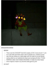 CREEPY, but amazing -Spirit: ineloguentformalities:  glacear:  There was the COOLEST skull kid cosplay at AX. It was around 11 pm  so it was dark and there wasn't alot of people out. I looked up and  saw this guy sitting on a high ledge with his mask lit up just silently  staring down at us, bobbing his head and swinging his feet. IT WAS  PERFECT ANDI GOT KINDA SPOOKED. It made me really happy  since majora's mask is my favorite zelda game by far!  OH SHIT CREEPY, but amazing -Spirit