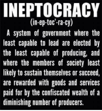 Sound familiar?: INEPTOCRACY  (in-ep-toc'-ra-cy)  A system of government where the  least capable to lead are elected by  the least capable of producing, and  where the members of society least  likely to sustain themselves or succeed,  are rewarded with goods and services  paid for by the confiscated wealth of a  diminishing number of producers. Sound familiar?