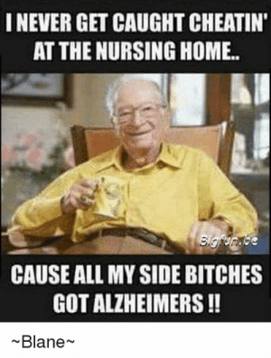 Funny Nurse Meme - Nursing Humor Pictures: INEVER GET CAUGHT CHEATIN  AT THE NURSING HOME  CAUSE ALL MY SIDE BITCHES  GOT ALZHEIMERS!!  Blane~ Funny Nurse Meme - Nursing Humor Pictures