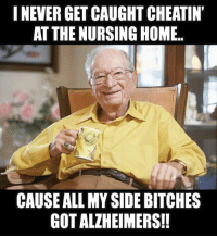 Nursing: INEVER GET CAUGHT CHEATIN  AT THE NURSING HOME.  CAUSEALL MYSIDEBITCHES  GOT ALZHEIMERS!!