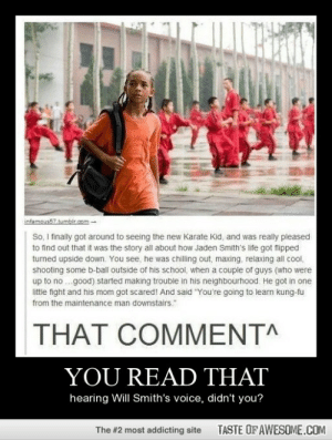"""You Read Thathttp://omg-humor.tumblr.com: infamous57.tumblr.com  So, I finally got around to seeing the new Karate Kid, and was really pleased  to find out that it was the story all about how Jaden Smith's life got fipped  turned upside down. You see, he was chilling out, maxing, relaxing all cool,  shooting some b-ball outside of his school, when a couple of guys (who were  up to no .good) started making trouble in his neighbourhood. He got in one  little fight and his mom got scared! And said """"You're going to learn kung-fu  from the maintenance man downstairs  THAT COMMENT^  YOU READ THAT  hearing Will Smith's voice, didn't you?  TASTE OF AWESOME.COM  The #2 most addicting site You Read Thathttp://omg-humor.tumblr.com"""