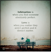 There is a huge difference...: Infatuation is  when you find someone  absolutely perfect.  Love is  when you realize they  aren't perfect and it  doesn't matter.  O HIGHER  PERSPECTIVE There is a huge difference...