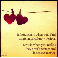 infatuated: Infatuation is when you find  someone absolutely perfect.  Love is when you realize  they aren't perfect and  it doesn't matter.